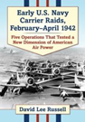 Early U.S. Navy Carrier Raids, February-April 1942: Five Operations That Tested A New Dimension of American Air Power