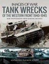 Images of War: Tank Wrecks of the Western Front 1940-1945 : Rare Photographs for Wartime Archives