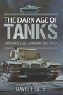 The Dark Age of Tanks: Britain's Lost Armour 1945-70